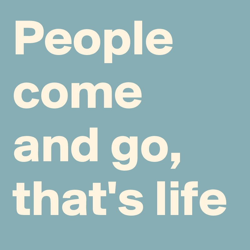 People come and go, that's life