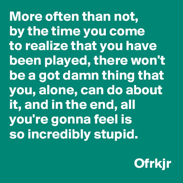 More often than not,  by the time you come  to realize that you have been played, there won't be a got damn thing that you, alone, can do about it, and in the end, all you're gonna feel is so incredibly stupid.                                               Ofrkjr