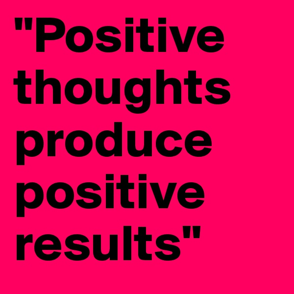 """Positive thoughts produce positive results"""