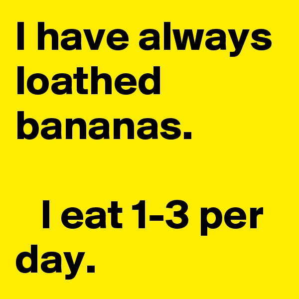 I have always loathed  bananas.     I eat 1-3 per day.