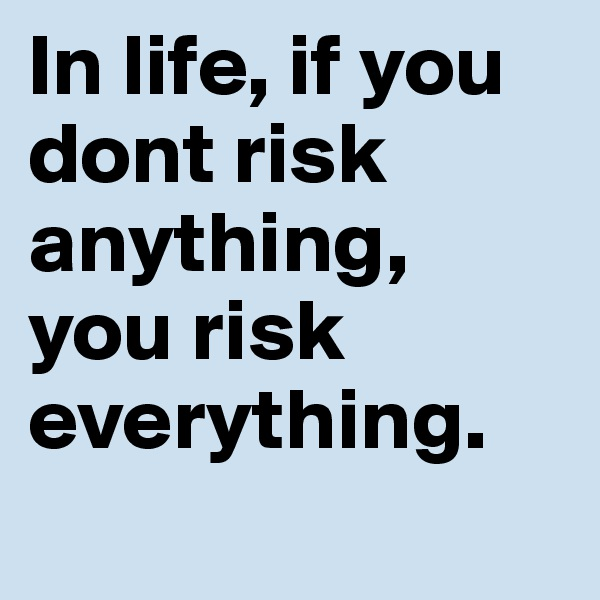 In life, if you dont risk anything, you risk everything.