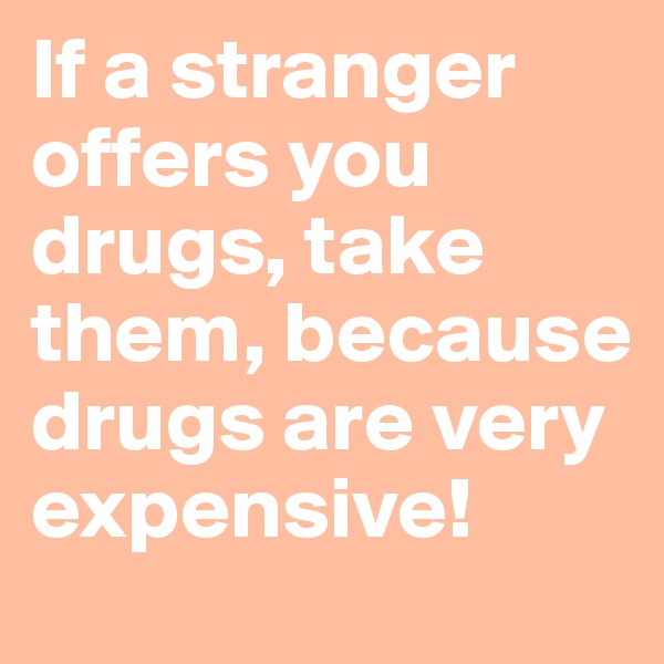 If a stranger  offers you drugs, take them, because drugs are very expensive!