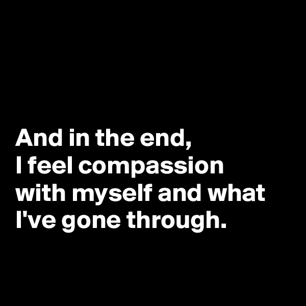 And in the end, I feel compassion with myself and what I've gone through.