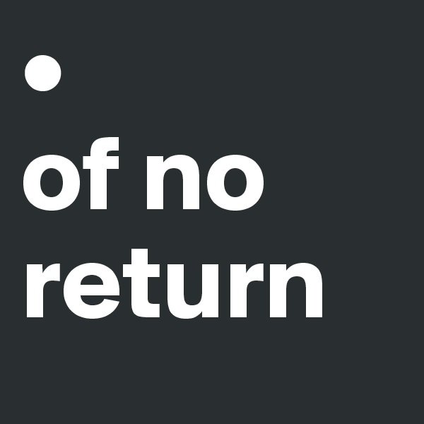 •  of no return