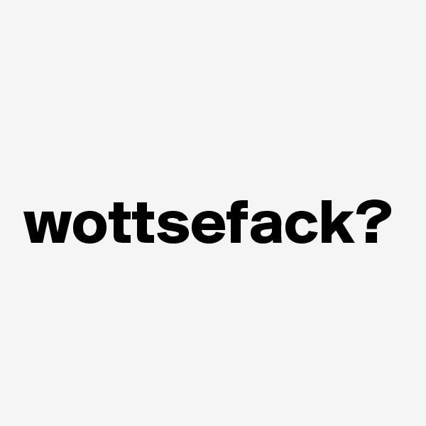 wottsefack?