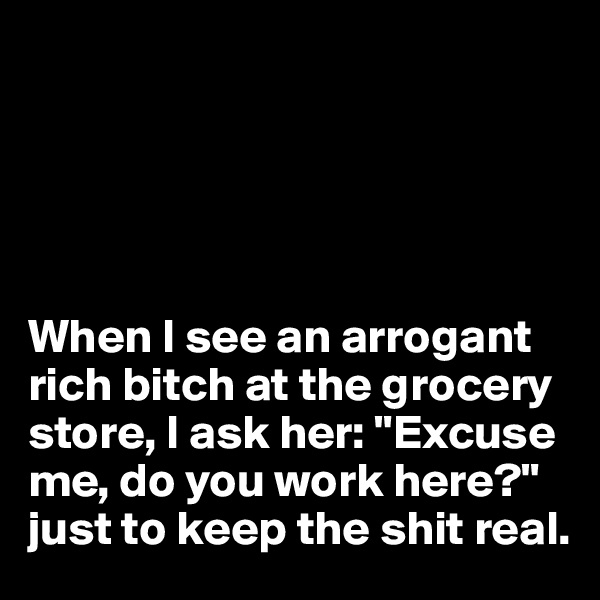 """When I see an arrogant rich bitch at the grocery store, I ask her: """"Excuse me, do you work here?""""  just to keep the shit real."""