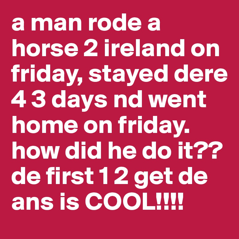 a man rode a horse 2 ireland on friday, stayed dere 4 3 days nd went home on friday. how did he do it?? de first 1 2 get de ans is COOL!!!!