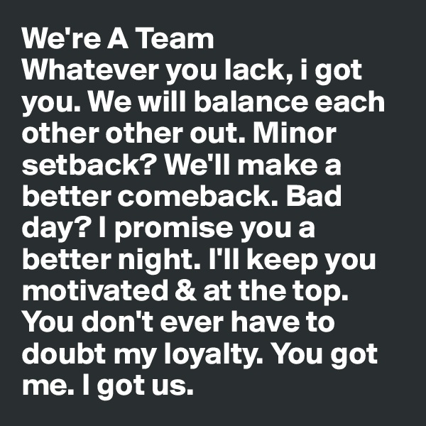 We're A Team  Whatever you lack, i got you. We will balance each other other out. Minor setback? We'll make a better comeback. Bad day? I promise you a better night. I'll keep you motivated & at the top. You don't ever have to doubt my loyalty. You got me. I got us.