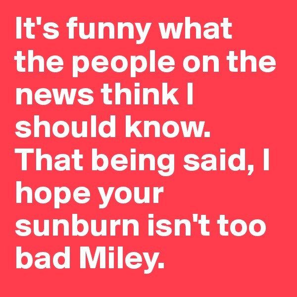 It's funny what the people on the news think I should know. That being said, I hope your sunburn isn't too bad Miley.