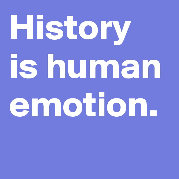 History is human emotion.