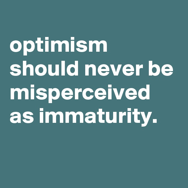 optimism should never be misperceived as immaturity.