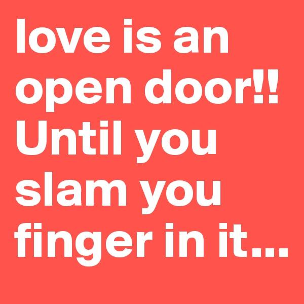love is an open door!! Until you slam you finger in it...