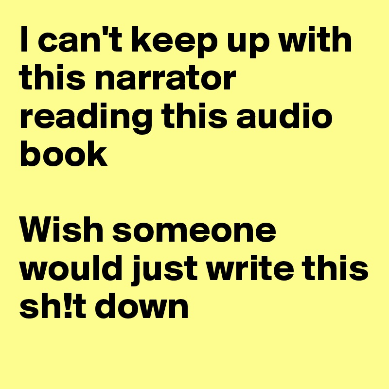 I can't keep up with this narrator reading this audio book  Wish someone would just write this sh!t down