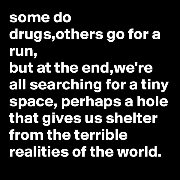 some do drugs,others go for a run, but at the end,we're all searching for a tiny space, perhaps a hole that gives us shelter from the terrible realities of the world.