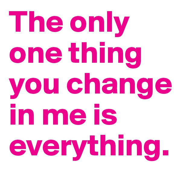 The only one thing you change in me is everything.