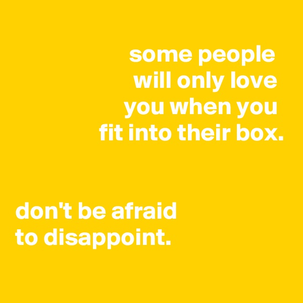 some people                         will only love                       you when you                  fit into their box.   don't be afraid to disappoint.