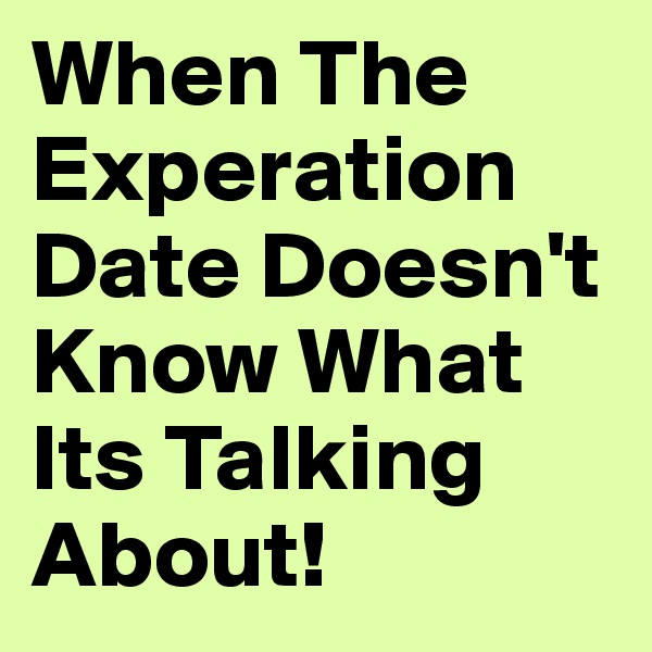 When The Experation Date Doesn't Know What Its Talking About!