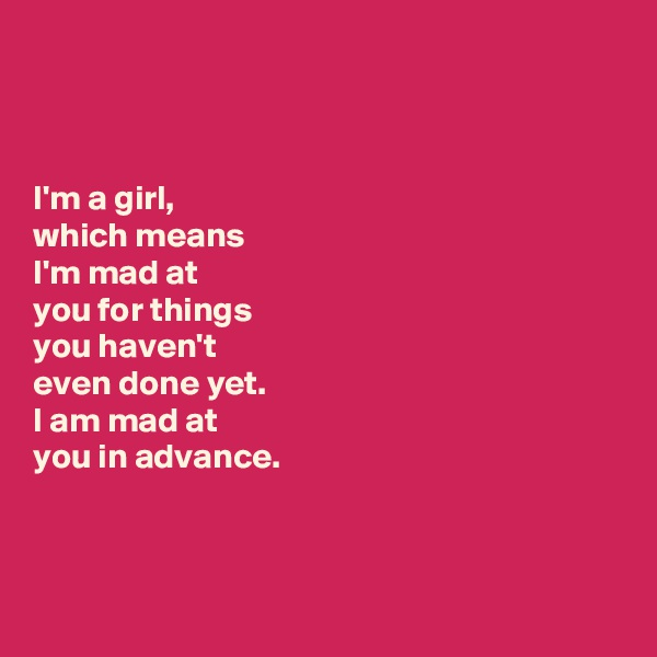 I'm a girl,  which means  I'm mad at  you for things  you haven't  even done yet.  I am mad at  you in advance.