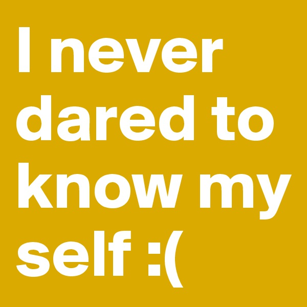 I never dared to know my self :(