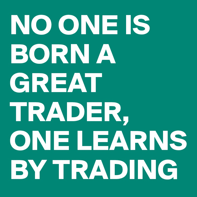 NO ONE IS BORN A GREAT TRADER, ONE LEARNS BY TRADING