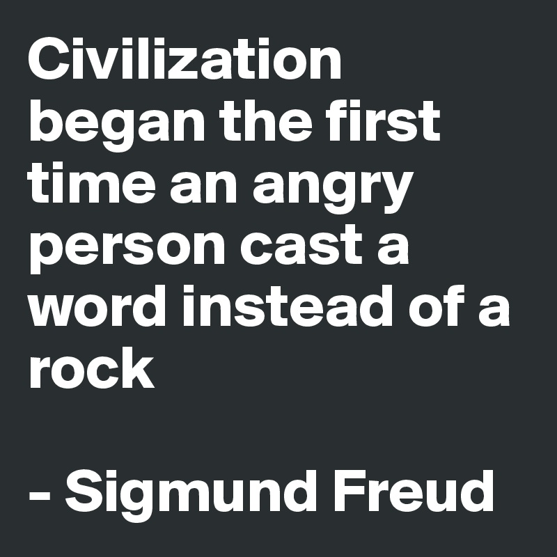 Civilization began the first time an angry person cast a word instead of a rock  - Sigmund Freud