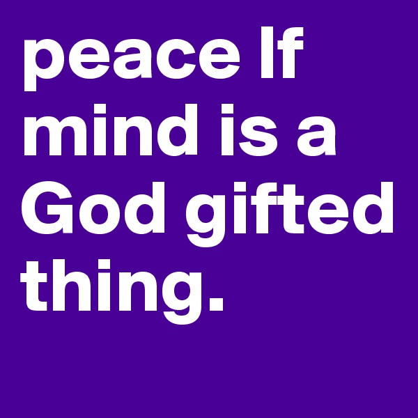 peace lf mind is a God gifted thing.