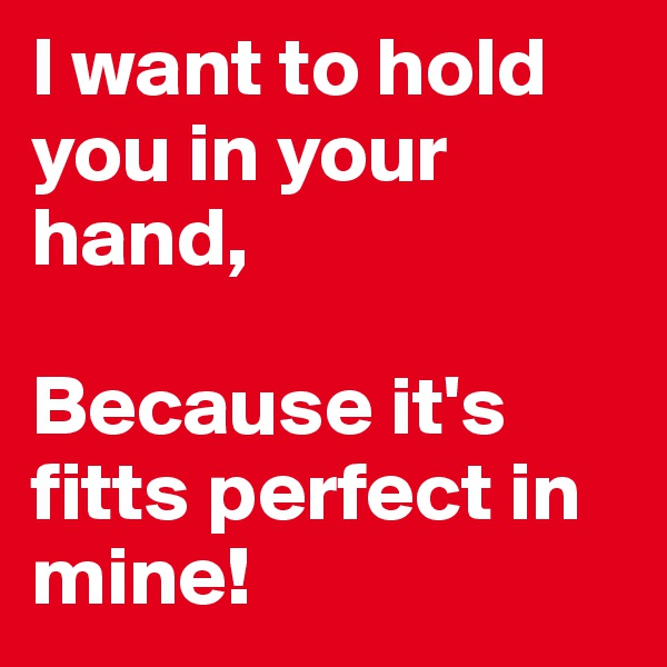 I want to hold you in your hand,   Because it's fitts perfect in mine!