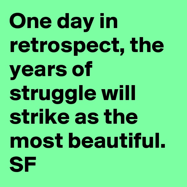 One day in retrospect, the years of struggle will strike as the most beautiful. SF