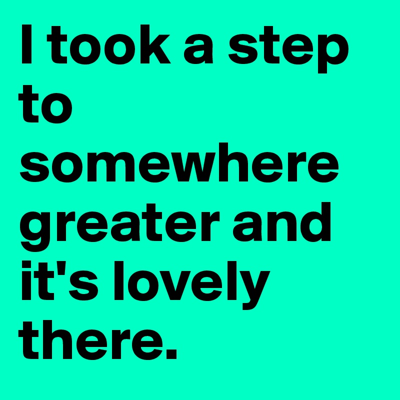 I took a step to somewhere greater and it's lovely there.