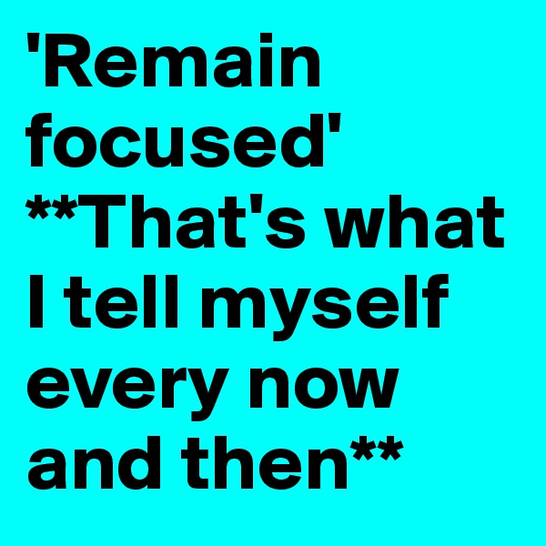 'Remain focused' **That's what I tell myself every now and then**