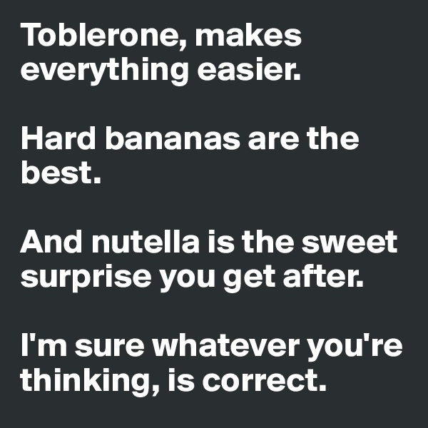 Toblerone, makes everything easier.   Hard bananas are the best.   And nutella is the sweet surprise you get after.  I'm sure whatever you're thinking, is correct.