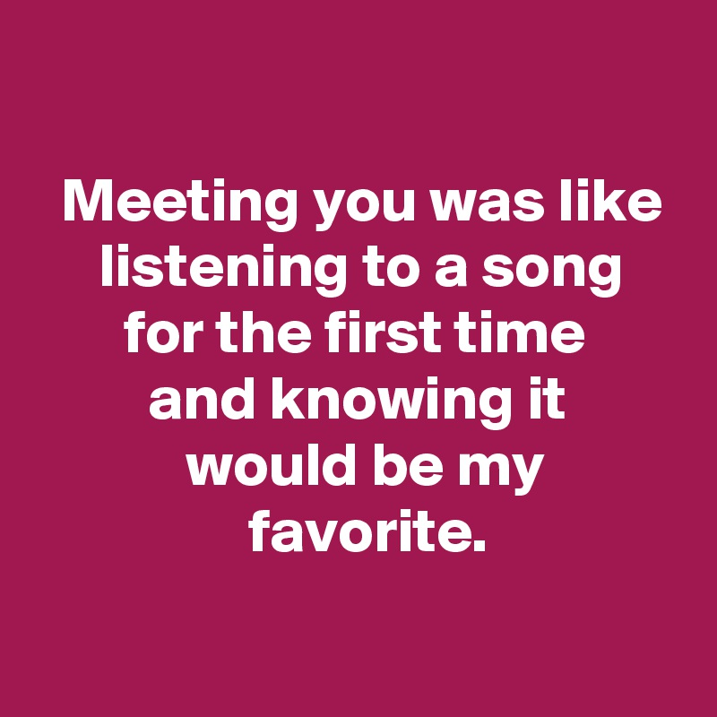 Meeting you was like      listening to a song        for the first time          and knowing it             would be my                  favorite.