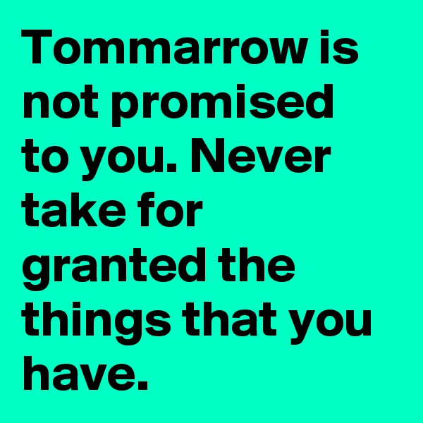 Tommarrow is not promised to you. Never take for granted the things that you have.