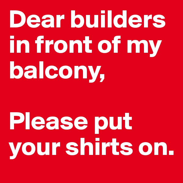 Dear builders  in front of my balcony,   Please put your shirts on.