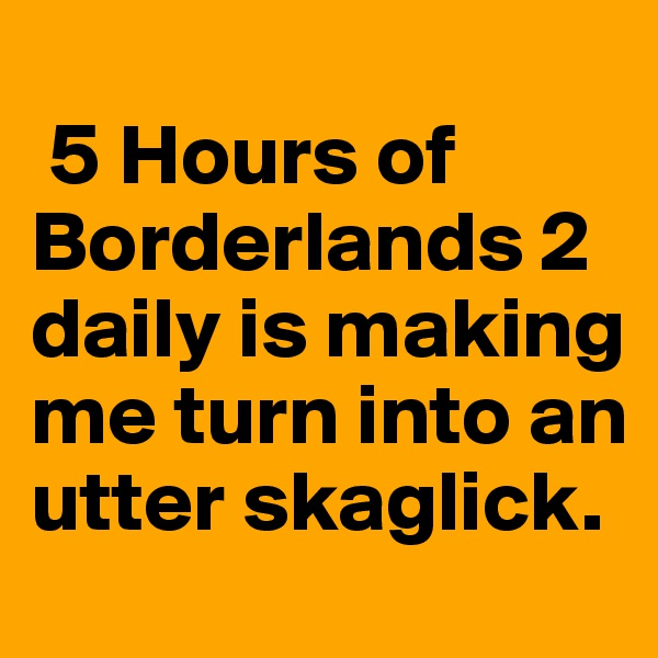 5 Hours of Borderlands 2 daily is making me turn into an utter skaglick.