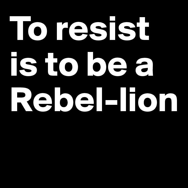 To resist is to be a  Rebel-lion