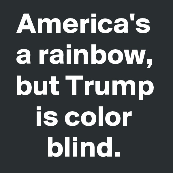 America's a rainbow, but Trump is color blind.