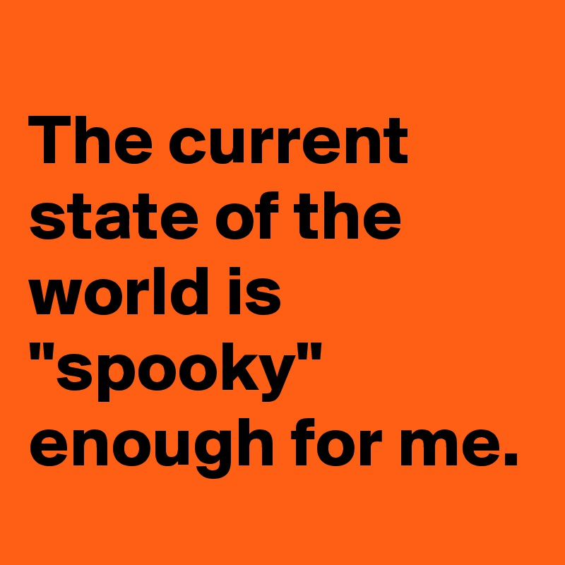 """The current state of the world is """"spooky"""" enough for me."""