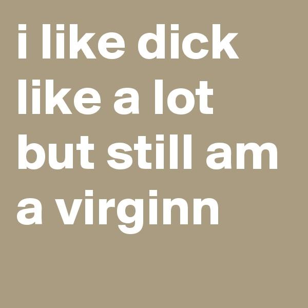 i like dick like a lot but still am a virginn