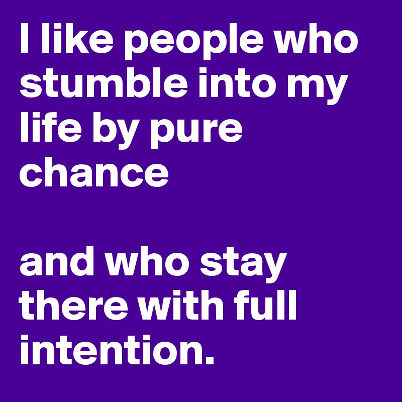 I like people who stumble into my life by pure chance  and who stay there with full intention.