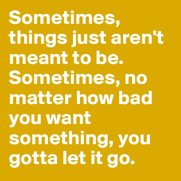 Sometimes, things just aren't meant to be. Sometimes, no matter how bad you want something, you gotta let it go.