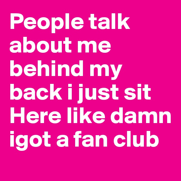 People talk about me behind my back i just sit Here like damn igot a fan club
