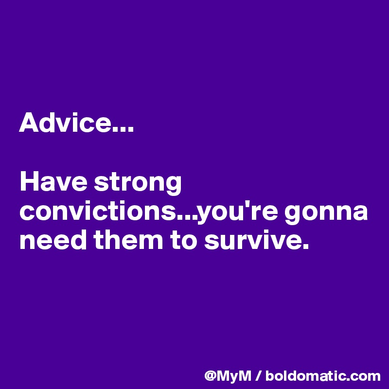 Advice...  Have strong convictions...you're gonna need them to survive.