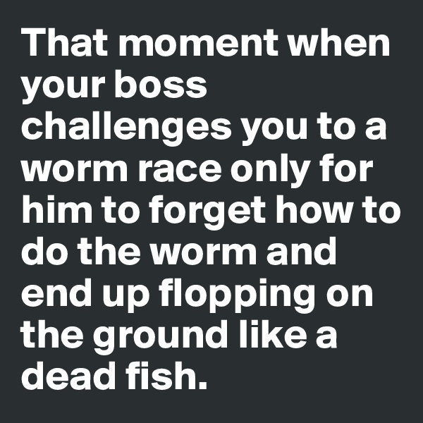 That moment when your boss challenges you to a worm race only for him to forget how to do the worm and end up flopping on the ground like a dead fish.