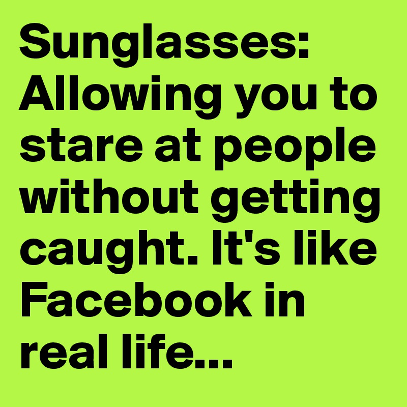 Sunglasses: Allowing you to stare at people without getting caught. It's like Facebook in real life...