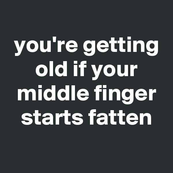 you're getting  old if your  middle finger  starts fatten