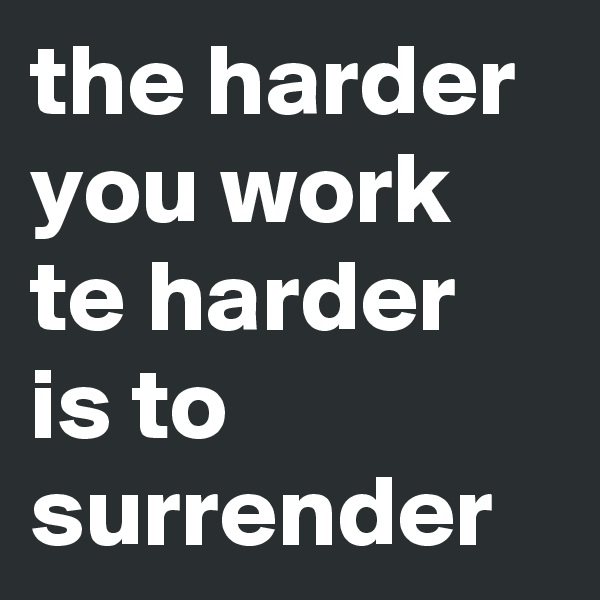 the harder you work te harder is to surrender