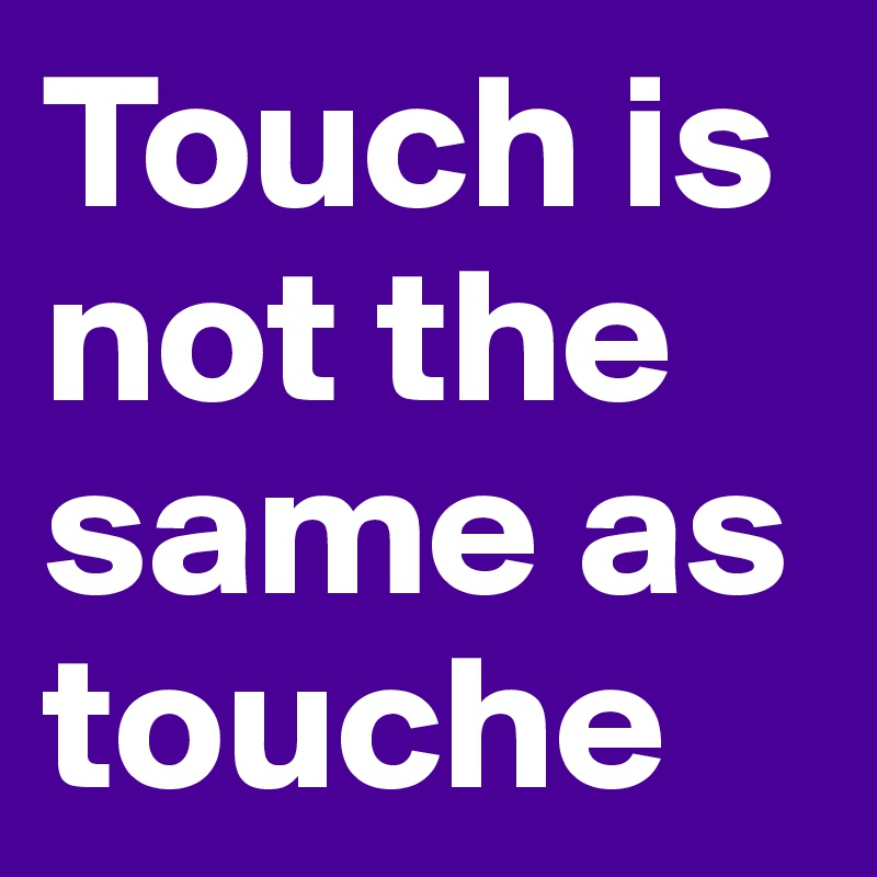 Touch is not the same as touche