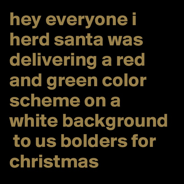 hey everyone i herd santa was delivering a red and green color scheme on a white background  to us bolders for christmas