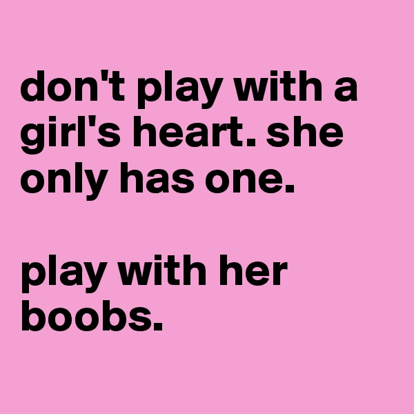 don't play with a girl's heart. she only has one.   play with her boobs.